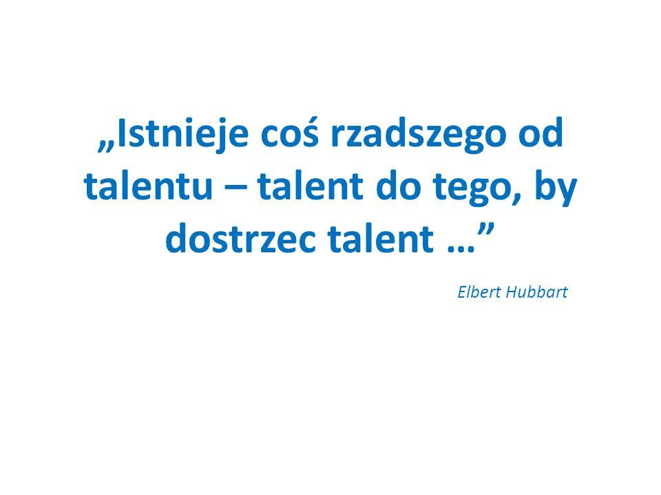 Istnieje coś rzadszego od talentu – talent do tego, by dostrzec talent … Elbert Hubbart