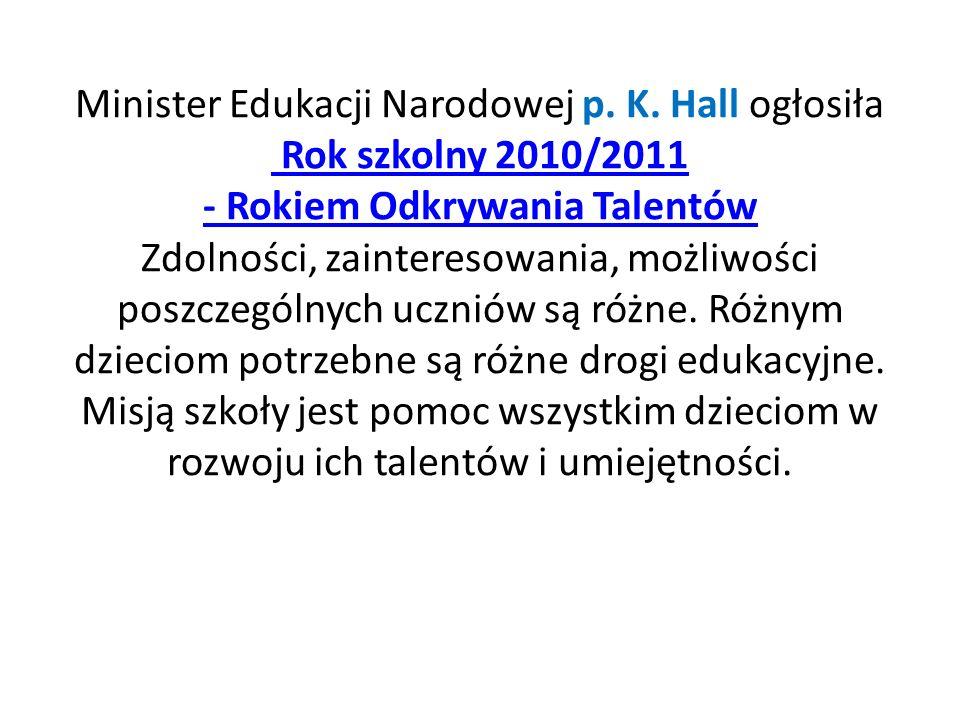 Minister Edukacji Narodowej p. K. Hall ogłosiła Rok szkolny 2010/2011 - Rokiem Odkrywania Talentów Zdolności, zainteresowania, możliwości poszczególny