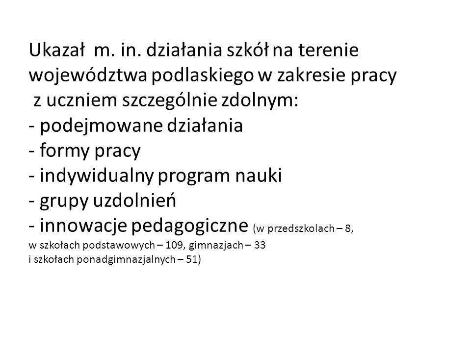 Ukazał m. in. działania szkół na terenie województwa podlaskiego w zakresie pracy z uczniem szczególnie zdolnym: - podejmowane działania - formy pracy