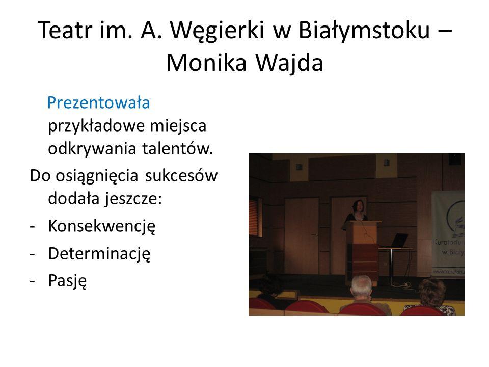 Teatr im. A. Węgierki w Białymstoku – Monika Wajda Prezentowała przykładowe miejsca odkrywania talentów. Do osiągnięcia sukcesów dodała jeszcze: -Kons