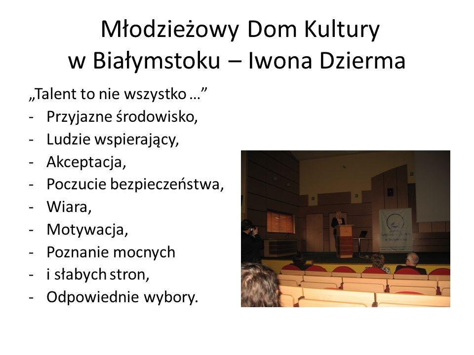 Młodzieżowy Dom Kultury w Białymstoku – Iwona Dzierma Talent to nie wszystko … -Przyjazne środowisko, -Ludzie wspierający, -Akceptacja, -Poczucie bezp