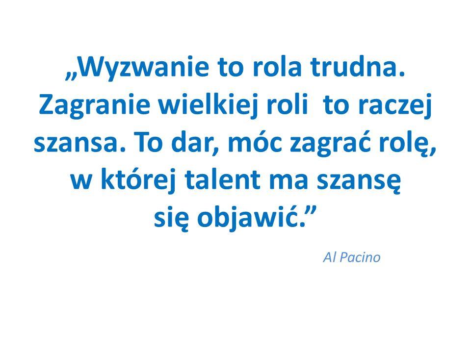 Wyzwanie to rola trudna. Zagranie wielkiej roli to raczej szansa. To dar, móc zagrać rolę, w której talent ma szansę się objawić. Al Pacino