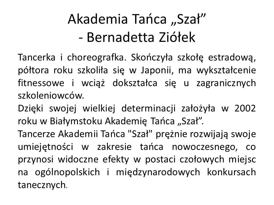 Akademia Tańca Szał - Bernadetta Ziółek Tancerka i choreografka. Skończyła szkołę estradową, półtora roku szkoliła się w Japonii, ma wykształcenie fit
