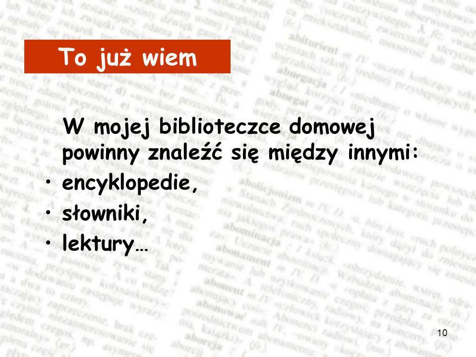 10 W mojej biblioteczce domowej powinny znaleźć się między innymi: encyklopedie, słowniki, lektury… To już wiem