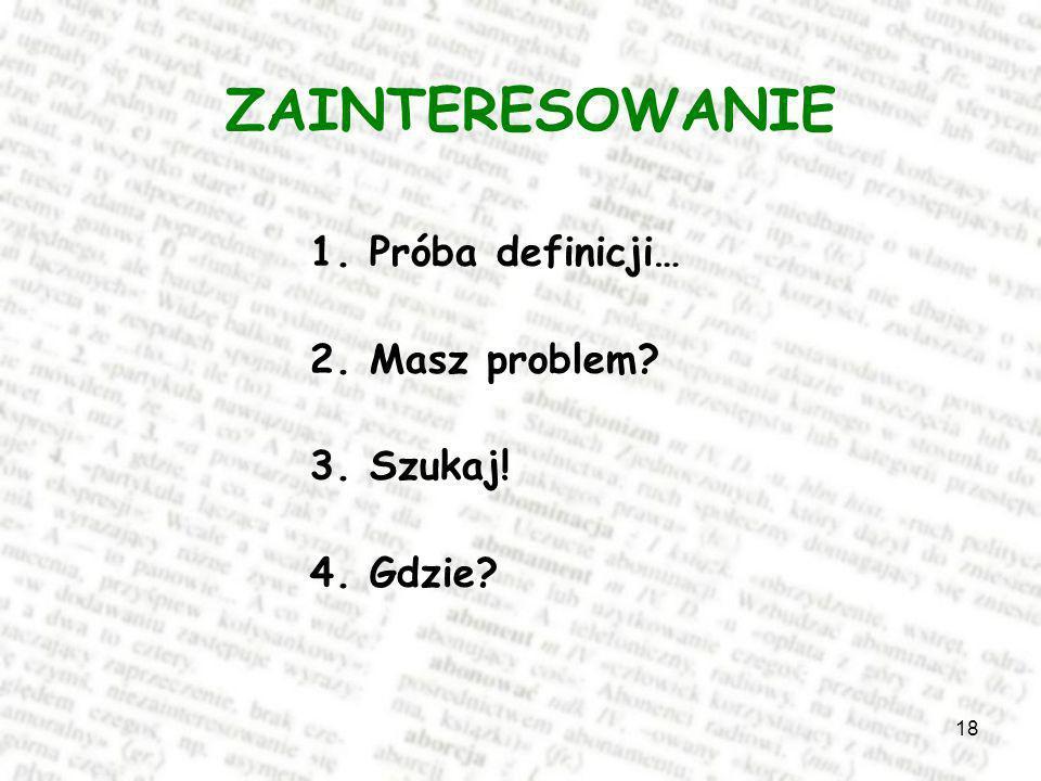 18 ZAINTERESOWANIE 1. Próba definicji… 2. Masz problem? 3. Szukaj! 4. Gdzie?
