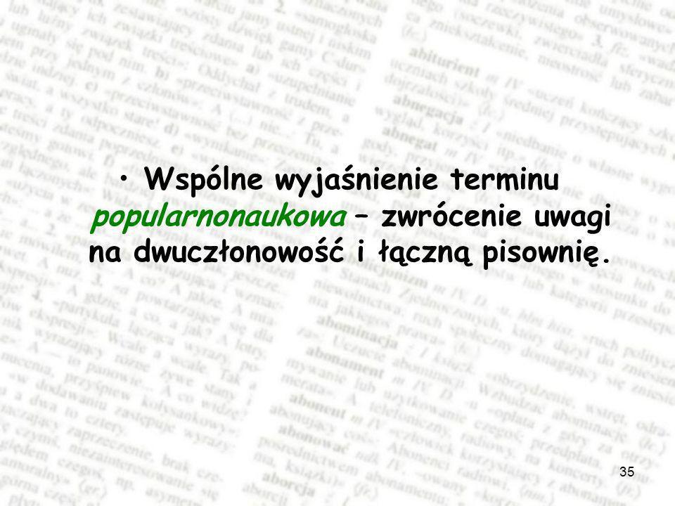 35 Wspólne wyjaśnienie terminu popularnonaukowa – zwrócenie uwagi na dwuczłonowość i łączną pisownię.