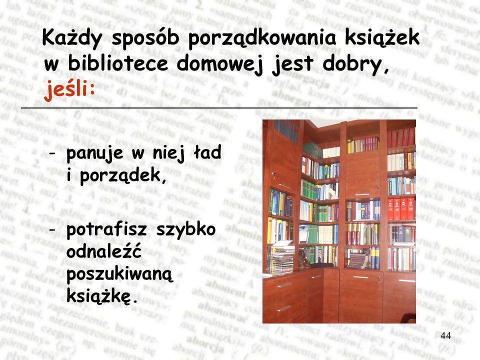 44 Każdy sposób porządkowania książek w bibliotece domowej jest dobry, jeśli: -panuje w niej ład i porządek, -potrafisz szybko odnaleźć poszukiwaną książkę.