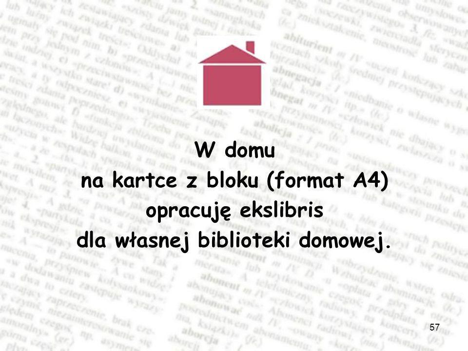 57 W domu na kartce z bloku (format A4) opracuję ekslibris dla własnej biblioteki domowej.
