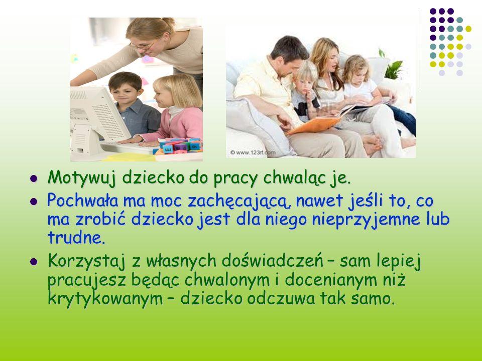 Motywuj dziecko do pracy chwaląc je. Motywuj dziecko do pracy chwaląc je. Pochwała ma moc zachęcającą, nawet jeśli to, co ma zrobić dziecko jest dla n