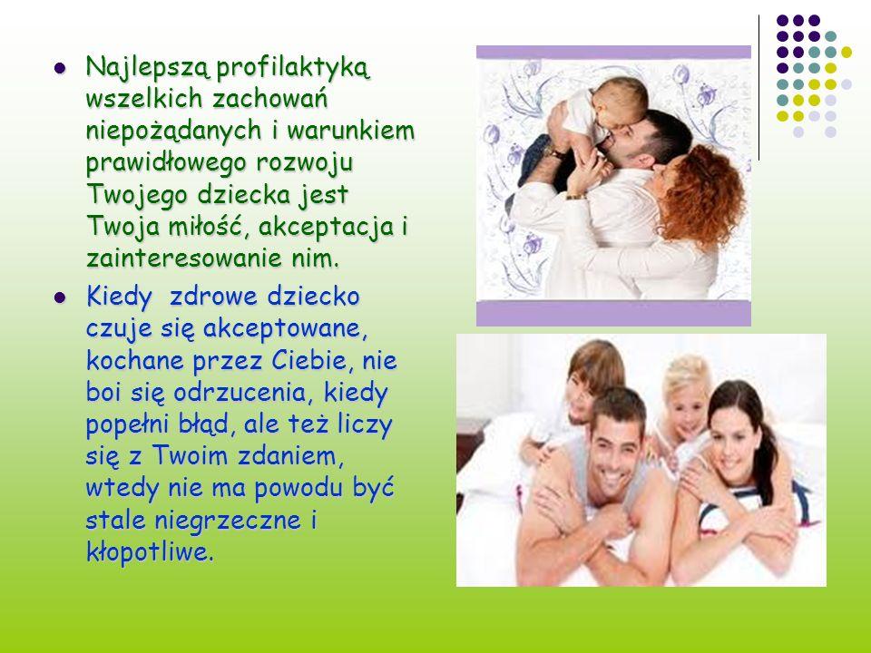Najlepszą profilaktyką wszelkich zachowań niepożądanych i warunkiem prawidłowego rozwoju Twojego dziecka jest Twoja miłość, akceptacja i zainteresowan