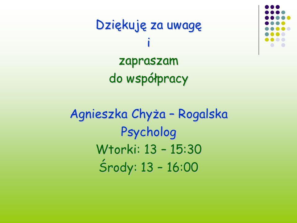 Dziękuję za uwagę izapraszam do współpracy Agnieszka Chyża – Rogalska Psycholog Wtorki: 13 – 15:30 Środy: 13 – 16:00