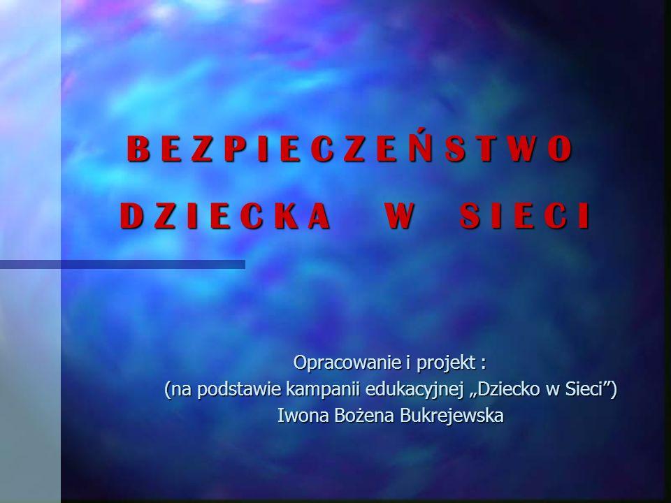 B E Z P I E C Z E Ń S T W O D Z I E C K A W S I E C I B E Z P I E C Z E Ń S T W O D Z I E C K A W S I E C I Opracowanie i projekt : (na podstawie kampanii edukacyjnej Dziecko w Sieci) Iwona Bożena Bukrejewska