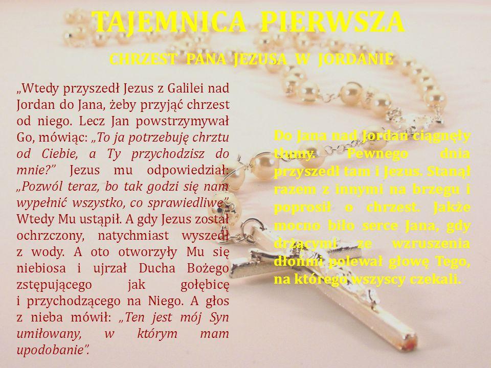 TAJEMNICA PIERWSZA CHRZEST PANA JEZUSA W JORDANIE Wtedy przyszedł Jezus z Galilei nad Jordan do Jana, żeby przyjąć chrzest od niego. Lecz Jan powstrzy