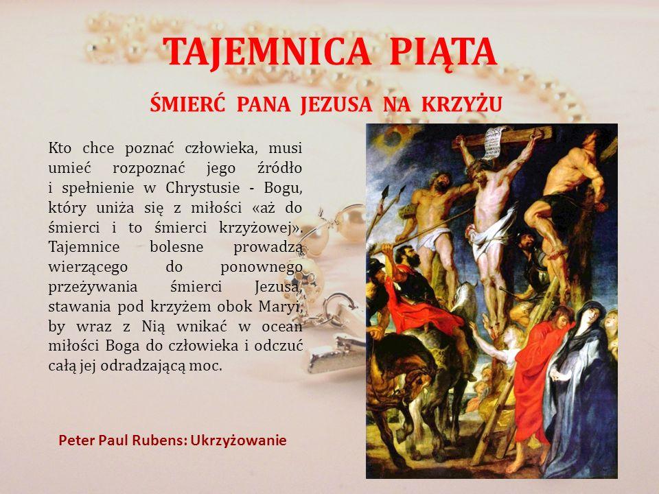 TAJEMNICA PIĄTA ŚMIERĆ PANA JEZUSA NA KRZYŻU Peter Paul Rubens: Ukrzyżowanie Kto chce poznać człowieka, musi umieć rozpoznać jego źródło i spełnienie