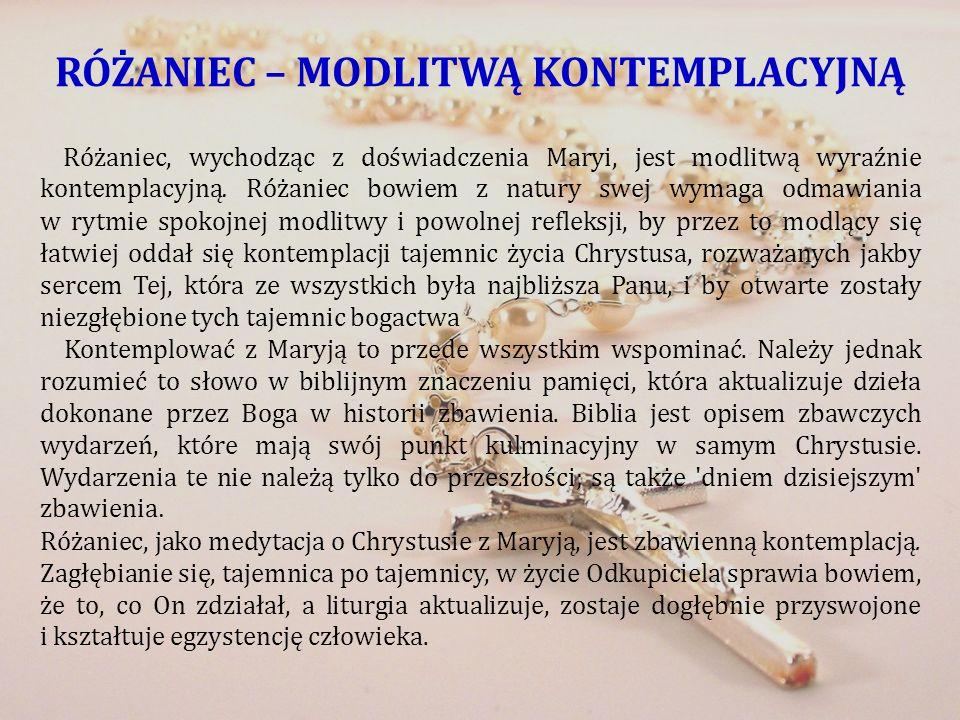 RÓŻANIEC – MODLITWĄ KONTEMPLACYJNĄ Różaniec, wychodząc z doświadczenia Maryi, jest modlitwą wyraźnie kontemplacyjną. Różaniec bowiem z natury swej wym