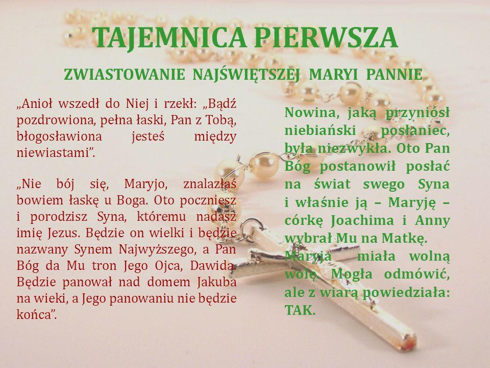 TAJEMNICA PIERWSZA ZWIASTOWANIE NAJŚWIĘTSZEJ MARYI PANNIE Anioł wszedł do Niej i rzekł: Bądź pozdrowiona, pełna łaski, Pan z Tobą, błogosławiona jeste