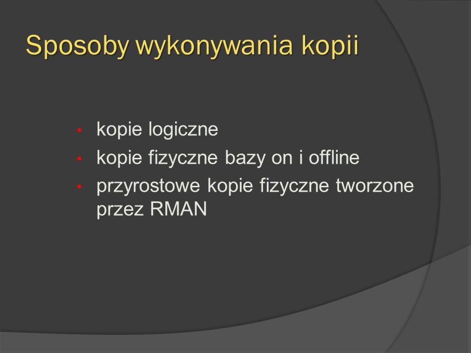 Sposoby wykonywania kopii kopie logiczne kopie fizyczne bazy on i offline przyrostowe kopie fizyczne tworzone przez RMAN
