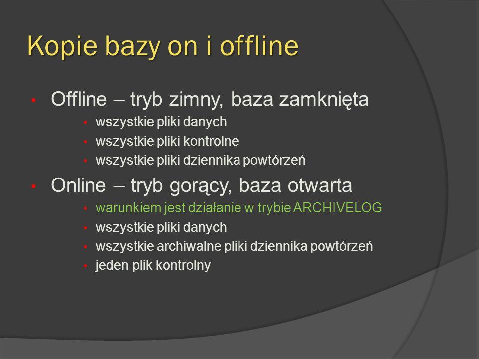 Kopie bazy on i offline Offline – tryb zimny, baza zamknięta wszystkie pliki danych wszystkie pliki kontrolne wszystkie pliki dziennika powtórzeń Online – tryb gorący, baza otwarta warunkiem jest działanie w trybie ARCHIVELOG wszystkie pliki danych wszystkie archiwalne pliki dziennika powtórzeń jeden plik kontrolny