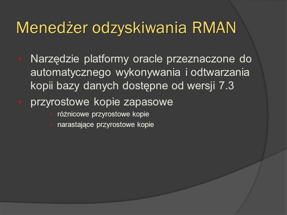Menedżer odzyskiwania RMAN Narzędzie platformy oracle przeznaczone do automatycznego wykonywania i odtwarzania kopii bazy danych dostępne od wersji 7.3 przyrostowe kopie zapasowe różnicowe przyrostowe kopie narastające przyrostowe kopie