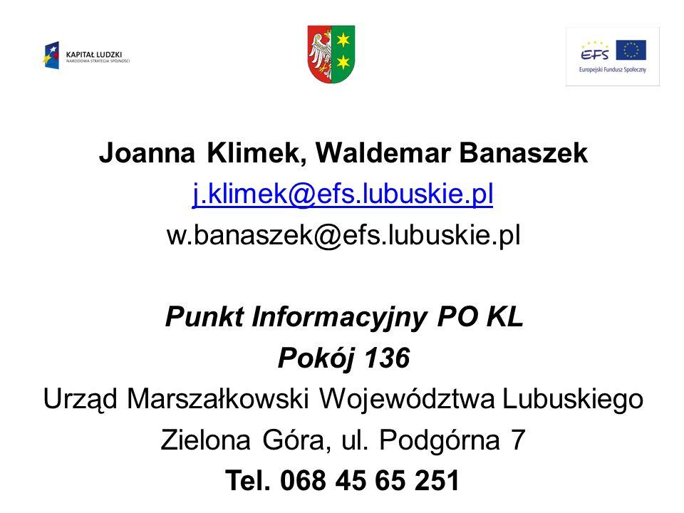 Joanna Klimek, Waldemar Banaszek j.klimek@efs.lubuskie.pl w.banaszek@efs.lubuskie.pl Punkt Informacyjny PO KL Pokój 136 Urząd Marszałkowski Województw