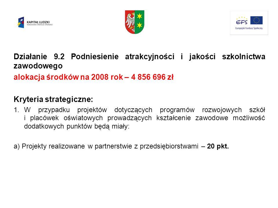 Działanie 9.2 Podniesienie atrakcyjności i jakości szkolnictwa zawodowego alokacja środków na 2008 rok – 4 856 696 zł Kryteria strategiczne: 1.W przyp