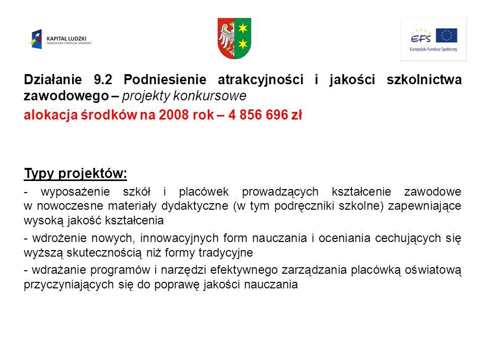 Działanie 9.2 Podniesienie atrakcyjności i jakości szkolnictwa zawodowego – projekty konkursowe alokacja środków na 2008 rok – 4 856 696 zł Typy proje