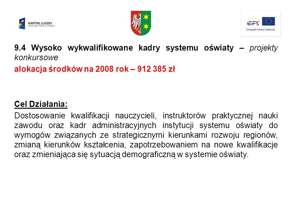9.4 Wysoko wykwalifikowane kadry systemu oświaty – projekty konkursowe alokacja środków na 2008 rok – 912 385 zł Cel Działania: Dostosowanie kwalifika