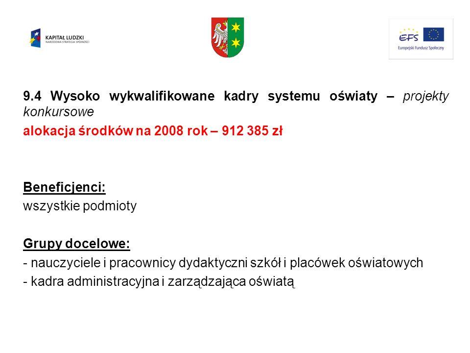9.4 Wysoko wykwalifikowane kadry systemu oświaty – projekty konkursowe alokacja środków na 2008 rok – 912 385 zł Beneficjenci: wszystkie podmioty Grup