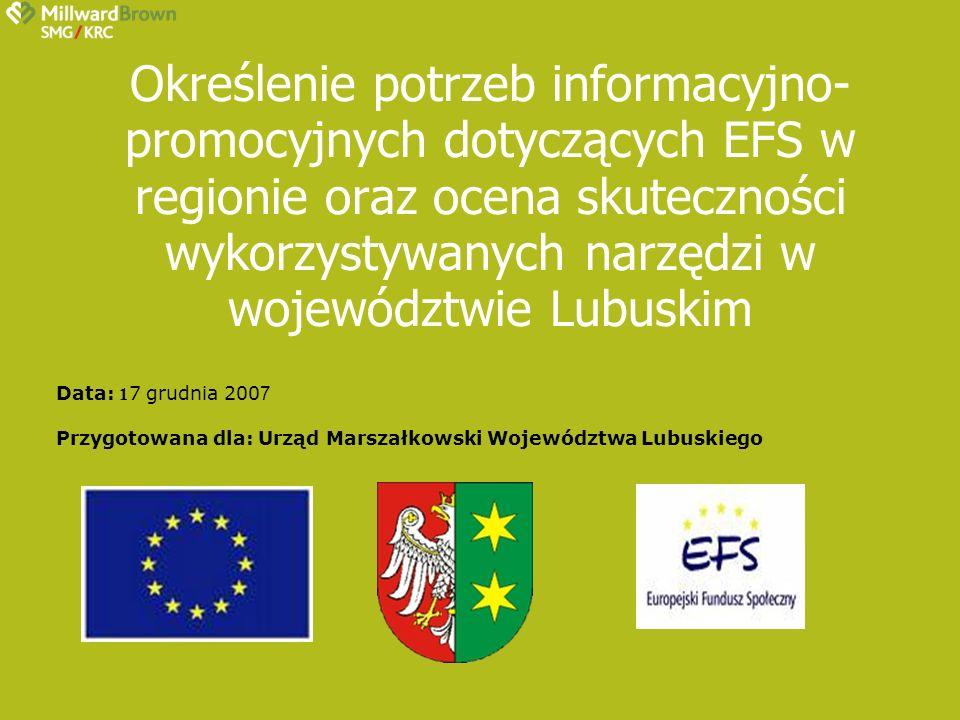 Określenie potrzeb informacyjno- promocyjnych dotyczących EFS w regionie oraz ocena skuteczności wykorzystywanych narzędzi w województwie Lubuskim Data: 1 7 grudnia 200 7 Przygotowana dla: Urząd Marszałkowski Województwa Lubuskiego