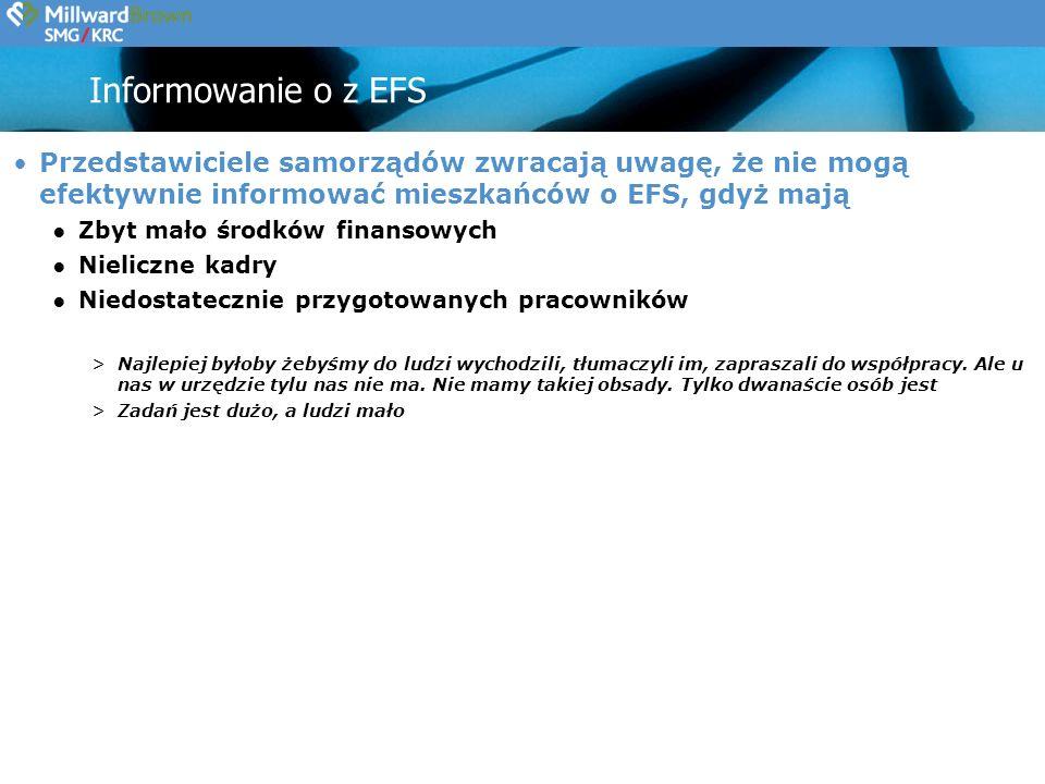 Informowanie o z EFS Przedstawiciele samorządów zwracają uwagę, że nie mogą efektywnie informować mieszkańców o EFS, gdyż mają Zbyt mało środków finansowych Nieliczne kadry Niedostatecznie przygotowanych pracowników >Najlepiej byłoby żebyśmy do ludzi wychodzili, tłumaczyli im, zapraszali do współpracy.