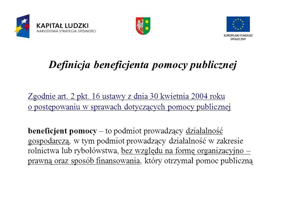 Definicja beneficjenta pomocy publicznej Zgodnie art. 2 pkt. 16 ustawy z dnia 30 kwietnia 2004 roku o postępowaniu w sprawach dotyczących pomocy publi