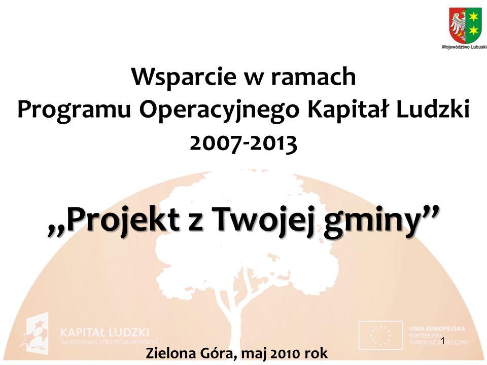 Wsparcie w ramach Programu Operacyjnego Kapitał Ludzki 2007-2013 1 Zielona Góra, maj 2010 rok Projekt z Twojej gminy