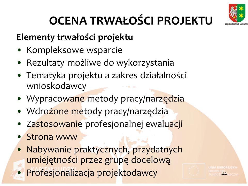 Elementy trwałości projektu Kompleksowe wsparcie Rezultaty możliwe do wykorzystania Tematyka projektu a zakres działalności wnioskodawcy Wypracowane metody pracy/narzędzia Wdrożone metody pracy/narzędzia Zastosowanie profesjonalnej ewaluacji Strona www Nabywanie praktycznych, przydatnych umiejętności przez grupę docelową Profesjonalizacja projektodawcy OCENA TRWAŁOŚCI PROJEKTU 44