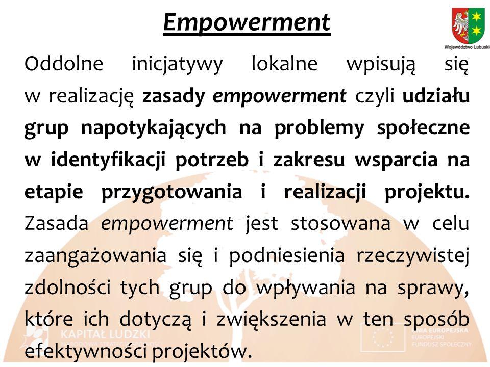 Empowerment Oddolne inicjatywy lokalne wpisują się w realizację zasady empowerment czyli udziału grup napotykających na problemy społeczne w identyfikacji potrzeb i zakresu wsparcia na etapie przygotowania i realizacji projektu.