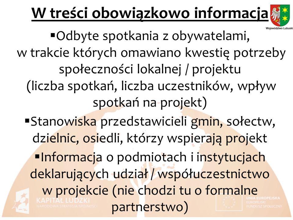 W treści obowiązkowo informacja Odbyte spotkania z obywatelami, w trakcie których omawiano kwestię potrzeby społeczności lokalnej / projektu (liczba spotkań, liczba uczestników, wpływ spotkań na projekt) Stanowiska przedstawicieli gmin, sołectw, dzielnic, osiedli, którzy wspierają projekt Informacja o podmiotach i instytucjach deklarujących udział / współuczestnictwo w projekcie (nie chodzi tu o formalne partnerstwo)