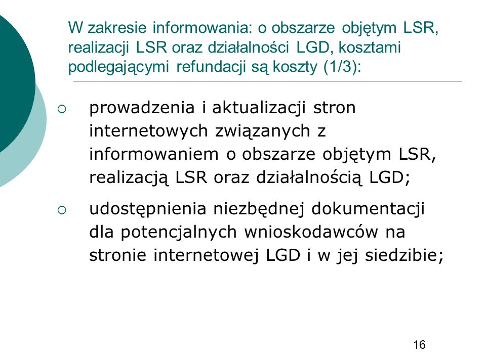 W zakresie informowania: o obszarze objętym LSR, realizacji LSR oraz działalności LGD, kosztami podlegającymi refundacji są koszty (1/3): prowadzenia i aktualizacji stron internetowych związanych z informowaniem o obszarze objętym LSR, realizacją LSR oraz działalnością LGD; udostępnienia niezbędnej dokumentacji dla potencjalnych wnioskodawców na stronie internetowej LGD i w jej siedzibie; 16