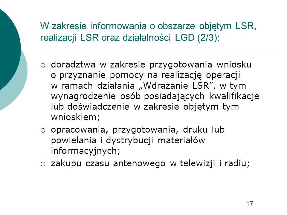 W zakresie informowania o obszarze objętym LSR, realizacji LSR oraz działalności LGD (2/3): doradztwa w zakresie przygotowania wniosku o przyznanie pomocy na realizację operacji w ramach działania Wdrażanie LSR, w tym wynagrodzenie osób posiadających kwalifikacje lub doświadczenie w zakresie objętym tym wnioskiem; opracowania, przygotowania, druku lub powielania i dystrybucji materiałów informacyjnych; zakupu czasu antenowego w telewizji i radiu; 17