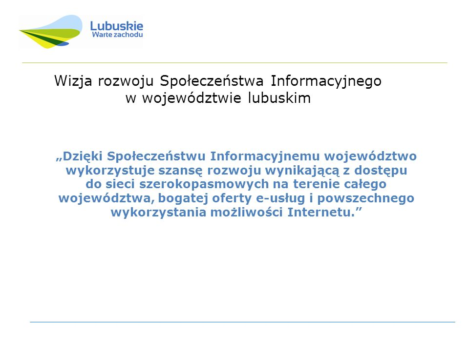 Wizja rozwoju Społeczeństwa Informacyjnego w województwie lubuskim Dzięki Społeczeństwu Informacyjnemu województwo wykorzystuje szansę rozwoju wynikającą z dostępu do sieci szerokopasmowych na terenie całego województwa, bogatej oferty e-usług i powszechnego wykorzystania możliwości Internetu.