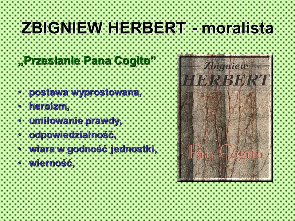 ZBIGNIEW HERBERT - moralista Przesłanie Pana Cogito postawa wyprostowana,postawa wyprostowana, heroizm,heroizm, umiłowanie prawdy,umiłowanie prawdy, odpowiedzialność,odpowiedzialność, wiara w godność jednostki,wiara w godność jednostki, wierność,wierność,