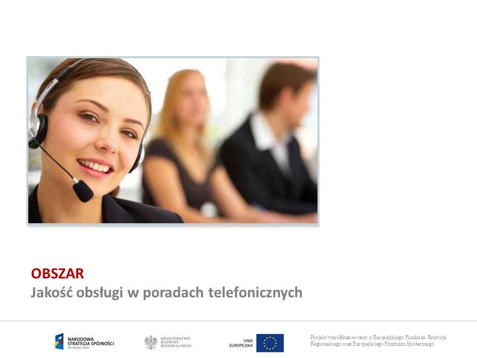 Projekt współfinansowany z Europejskiego Funduszu Rozwoju Regionalnego oraz Europejskiego Funduszu Społecznego OBSZAR Jakość obsługi w poradach telefo