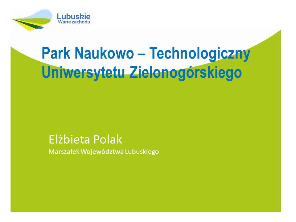 Park Naukowo – Technologiczny Uniwersytetu Zielonogórskiego Elżbieta Polak Marszałek Województwa Lubuskiego