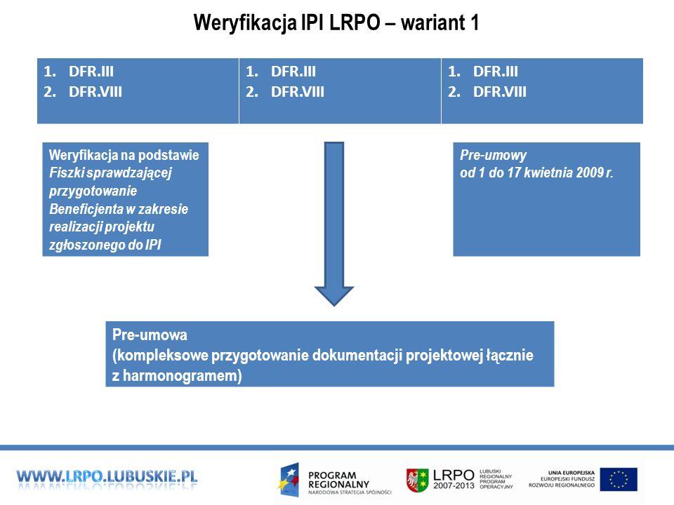 Weryfikacja IPI LRPO – wariant 1 1.DFR.III 2.DFR.VIII 1.DFR.III 2.DFR.VIII 1.DFR.III 2.DFR.VIII Pre-umowa (kompleksowe przygotowanie dokumentacji projektowej łącznie z harmonogramem) Weryfikacja na podstawie Fiszki sprawdzającej przygotowanie Beneficjenta w zakresie realizacji projektu zgłoszonego do IPI Pre-umowy od 1 do 17 kwietnia 2009 r.