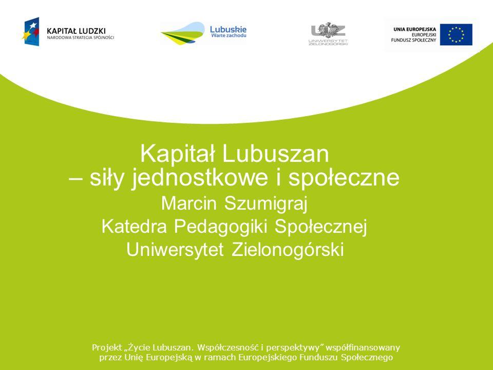 Kapitał Lubuszan – siły jednostkowe i społeczne Marcin Szumigraj Katedra Pedagogiki Społecznej Uniwersytet Zielonogórski Projekt Życie Lubuszan. Współ