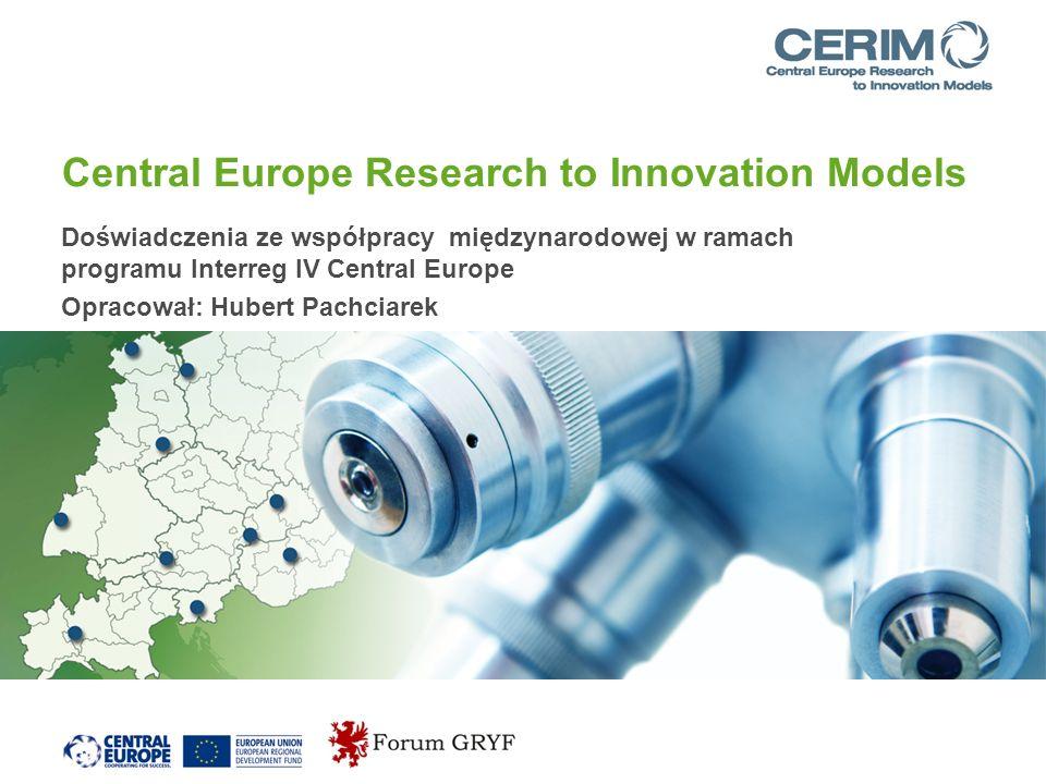 Central Europe Research to Innovation Models Doświadczenia ze współpracy międzynarodowej w ramach programu Interreg IV Central Europe Opracował: Hubert Pachciarek