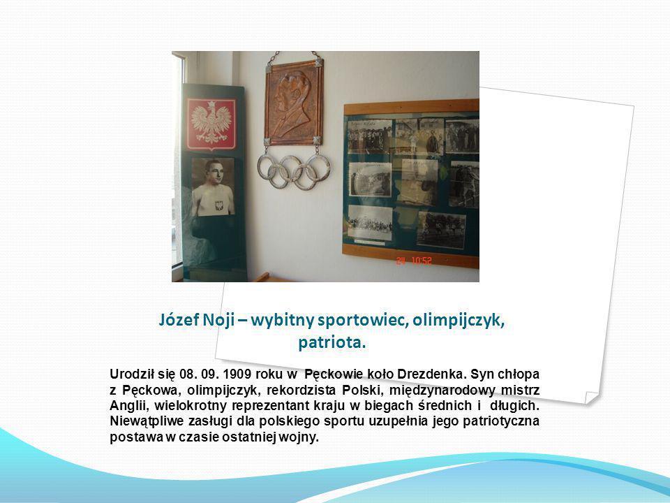 Józef Noji – wybitny sportowiec, olimpijczyk, patriota. Urodził się 08. 09. 1909 roku w Pęckowie koło Drezdenka. Syn chłopa z Pęckowa, olimpijczyk, re