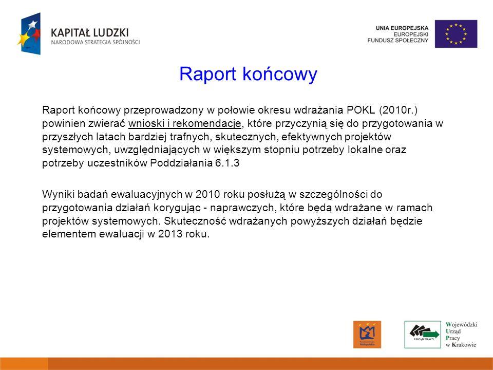 Raport końcowy Raport końcowy przeprowadzony w połowie okresu wdrażania POKL (2010r.) powinien zwierać wnioski i rekomendacje, które przyczynią się do przygotowania w przyszłych latach bardziej trafnych, skutecznych, efektywnych projektów systemowych, uwzględniających w większym stopniu potrzeby lokalne oraz potrzeby uczestników Poddziałania 6.1.3 Wyniki badań ewaluacyjnych w 2010 roku posłużą w szczególności do przygotowania działań korygując - naprawczych, które będą wdrażane w ramach projektów systemowych.