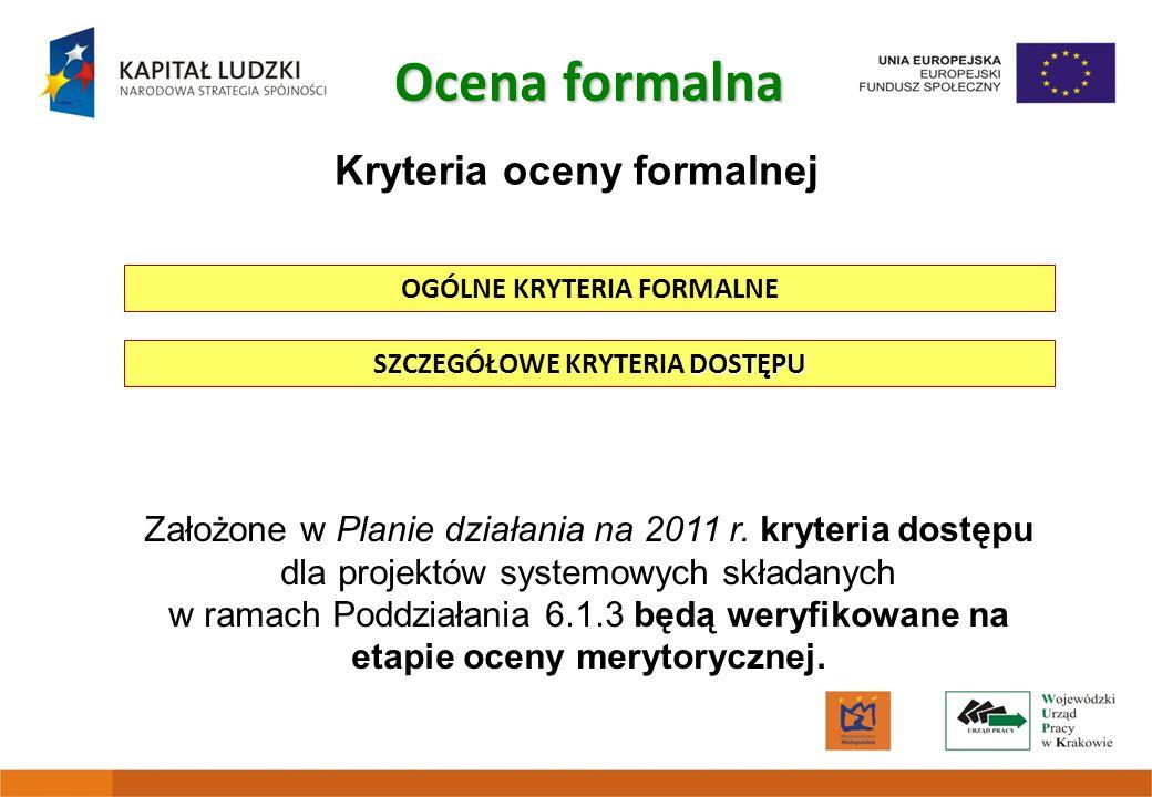 Kryteria oceny formalnej DOSTĘPU SZCZEGÓŁOWE KRYTERIA DOSTĘPU Ocena formalna OGÓLNE KRYTERIA FORMALNE Założone w Planie działania na 2011 r. kryteria