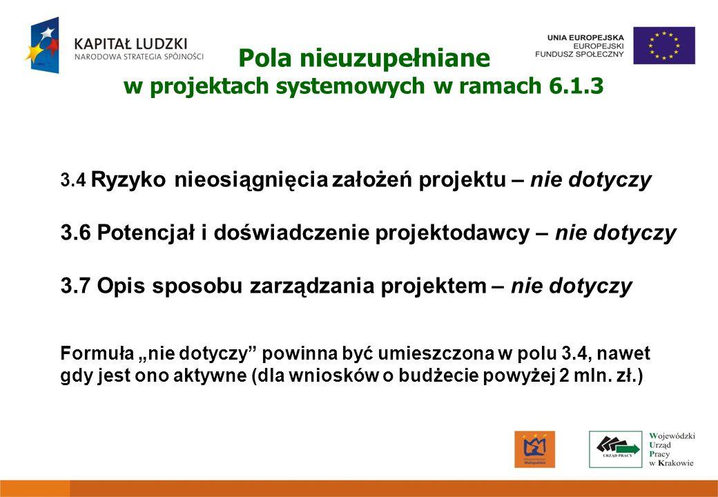 Pola nieuzupełniane w projektach systemowych w ramach 6.1.3 3.4 Ryzyko nieosiągnięcia założeń projektu – nie dotyczy 3.6 Potencjał i doświadczenie pro