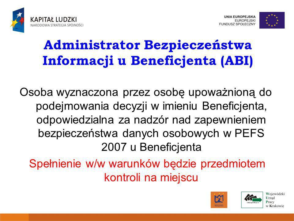 Administrator Bezpieczeństwa Informacji u Beneficjenta (ABI) Osoba wyznaczona przez osobę upoważnioną do podejmowania decyzji w imieniu Beneficjenta,