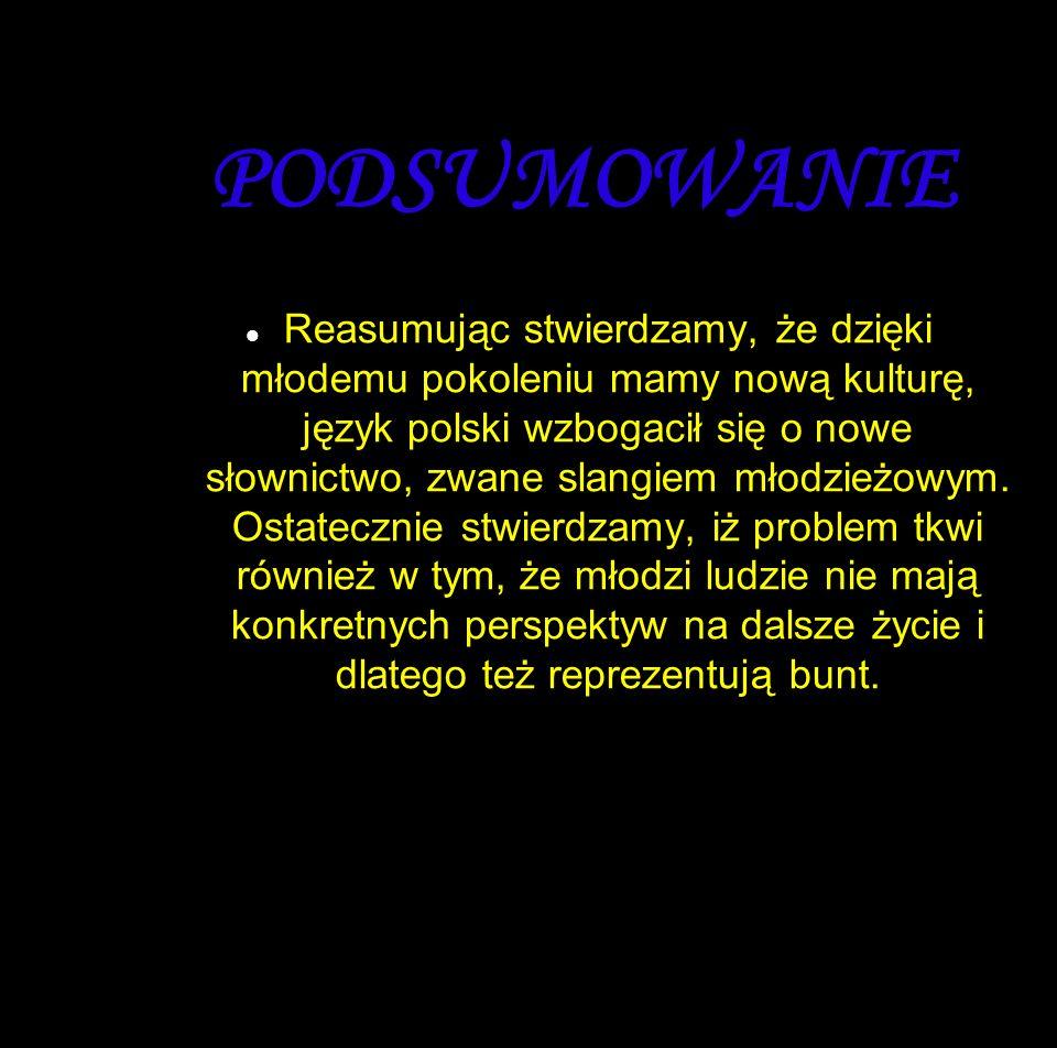 PODSUMOWANIE Reasumując stwierdzamy, że dzięki młodemu pokoleniu mamy nową kulturę, język polski wzbogacił się o nowe słownictwo, zwane slangiem młodzieżowym.